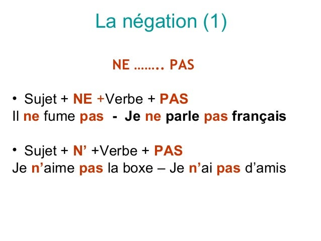 La négation (1)               NE …….. PAS• Sujet + NE +Verbe + PASIl ne fume pas - Je ne parle pas français• Sujet + N' +V...