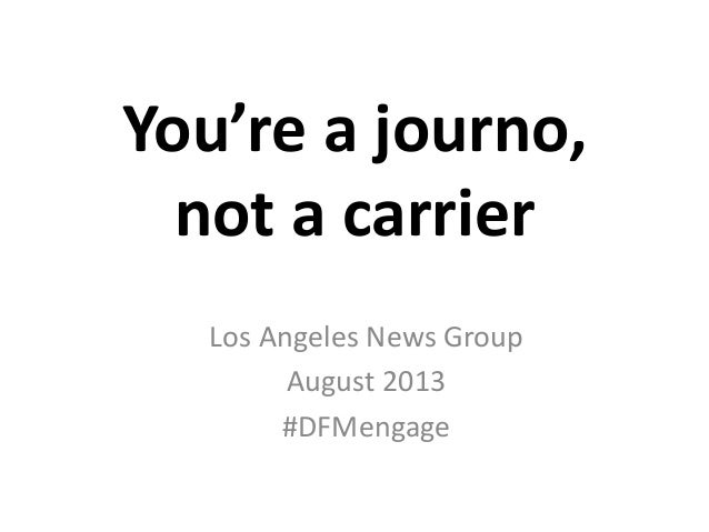You're a journo, not a carrier Los Angeles News Group August 2013 #DFMengage