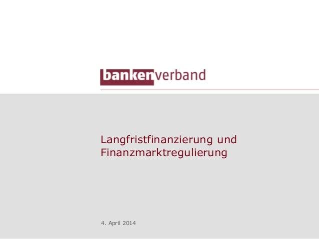 Langfristfinanzierung und Finanzmarktregulierung 4. April 2014