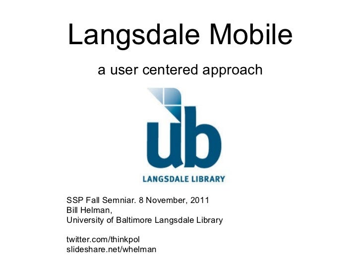 Langsdale Mobile a user centered approach SSP Fall Semniar. 8 November, 2011 Bill Helman, University of Baltimore Langsdal...