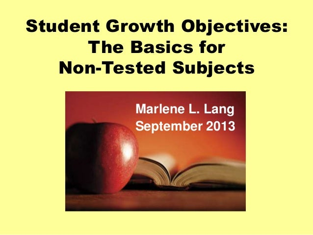 Student Growth Objectives: The Basics for Non-Tested Subjects Marlene L. Lang September 2013