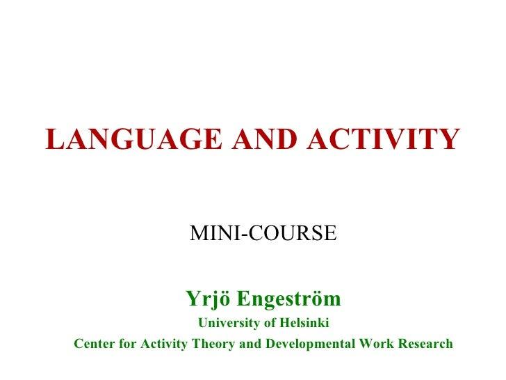 LANGUAGE AND ACTIVITY MINI-COURSE Yrjö Engeström University of Helsinki Center for Activity Theory and Developmental Work ...