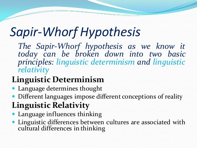 the sapir-whorf thesis The principle of linguistic relativity holds that the structure of a language affects its speakers' world view or cognitionpopularly known as the sapir–whorf hypothesis, or whorfianism, the principle is often defined to include two versions.