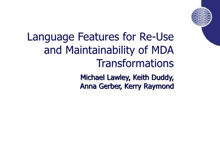Language Features for Re-Use and Maintainability of MDA Transformations Michael Lawley, Keith Duddy, Anna Gerber, Kerry Ra...