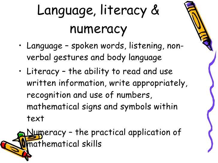 Language, literacy & numeracy <ul><li>Language – spoken words, listening, non-verbal gestures and body language </li></ul>...
