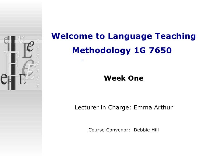 Welcome to  Language Teaching Methodology 1G 7650   Week One Lecturer in Charge: Emma Arthur Course Convenor:  Debbie Hill