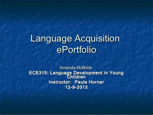 Language Acquisition ePortfolio Amanda McBride ECE315: Language Development in Young Children Instructor: PaulaHorner 1...