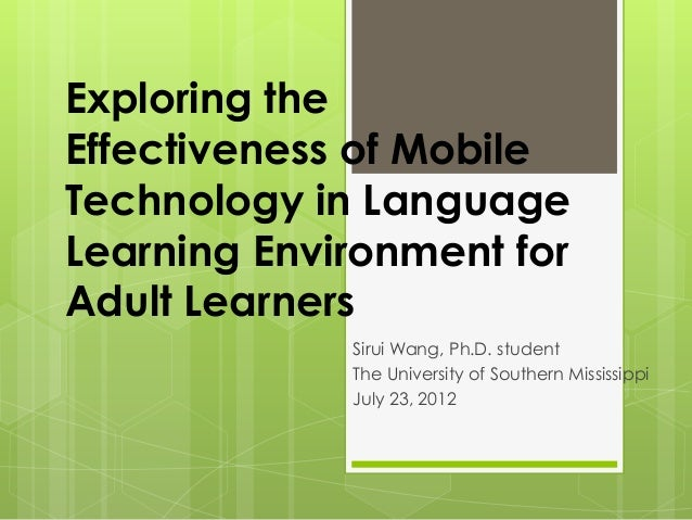Exploring theEffectiveness of MobileTechnology in LanguageLearning Environment forAdult LearnersSirui Wang, Ph.D. studentT...