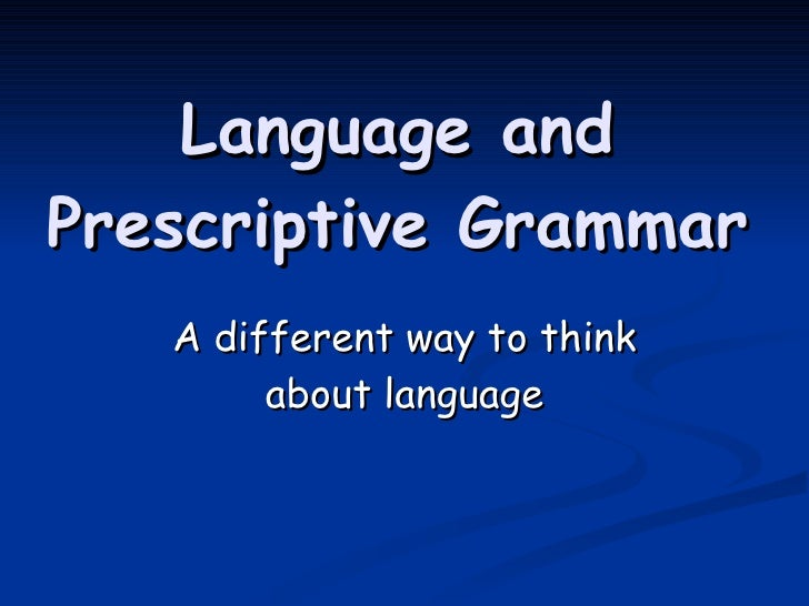 Language and Prescriptive Grammar A different way to think about language