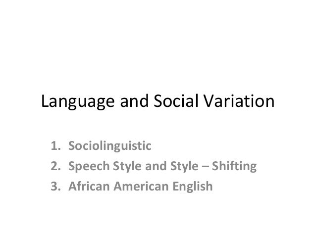 Language and Social Variation 1. Sociolinguistic 2. Speech Style and Style – Shifting 3. African American English