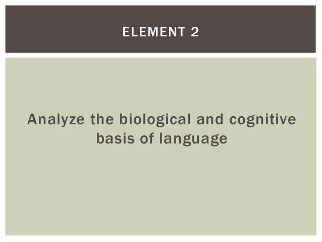 ELEMENT 2  Analyze the biological and cognitive basis of language