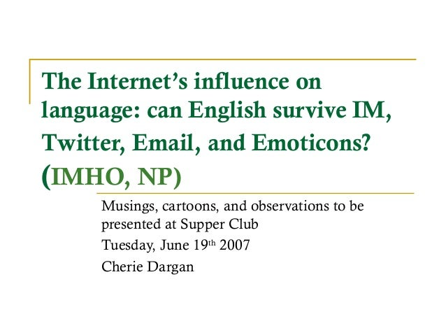 The Internet's influence onlanguage: can English survive IM,Twitter, Email, and Emoticons?(IMHO, NP)Musings, cartoons, and...