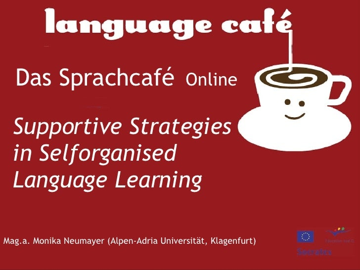 Das Sprachcafé   Online Supportive Strategies in Selforganised Language Learning Mag.a. Monika Neumayer (Alpen-Adria Unive...