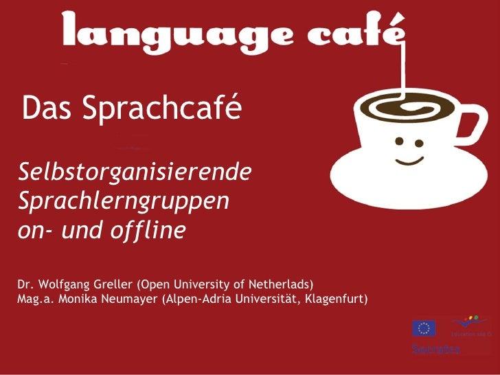 Das Sprachcafé   Selbstorganisierende Sprachlerngruppen on- und offline Dr. Wolfgang Greller (Open University of Netherlad...