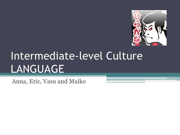 Intermediate-level Culture         LANGUAGE<br />Anna, Eric, Vasu and Maiko<br />