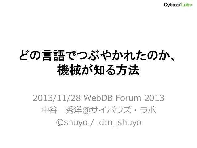 どの言語でつぶやかれたのか、 機械が知る方法 2013/11/28 WebDB Forum 2013 中谷 秀洋@サイボウズ・ラボ @shuyo / id:n_shuyo