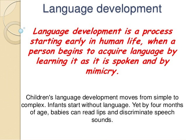 Language development Language development is a process starting early in human life, when a person begins to acquire langu...