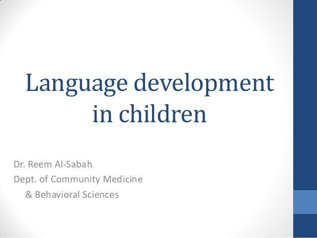 Language development       in childrenDr. Reem Al-SabahDept. of Community Medicine   & Behavioral Sciences