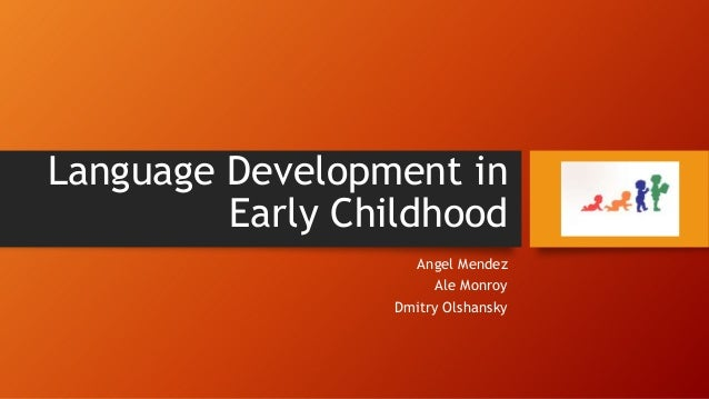 Language Development in Early Childhood Angel Mendez Ale Monroy Dmitry Olshansky
