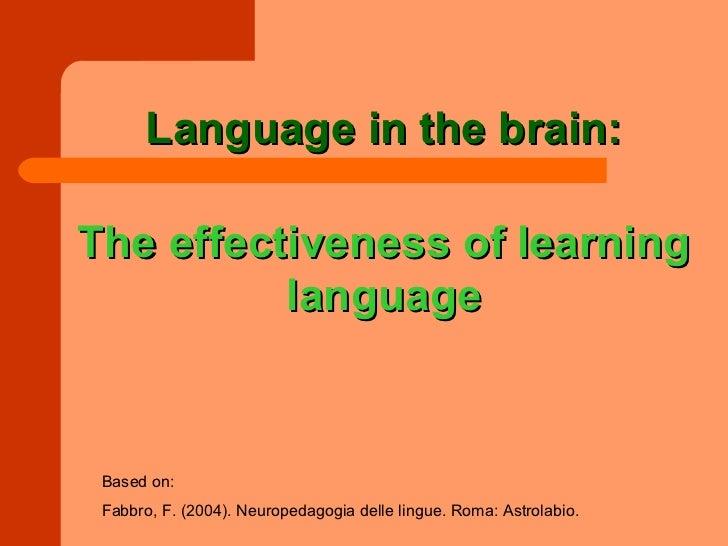 Language in the brain:The effectiveness of learning          language Based on: Fabbro, F. (2004). Neuropedagogia delle li...