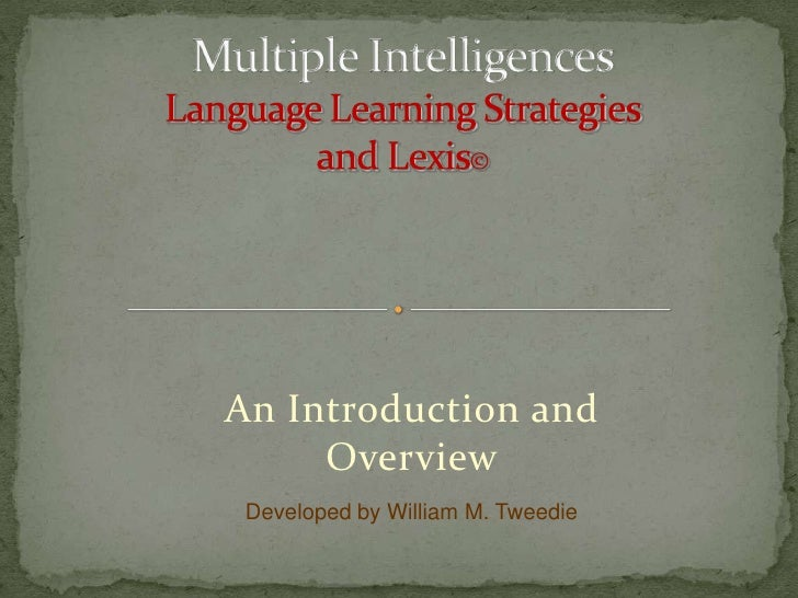 An Introduction and Overview<br />Multiple IntelligencesLanguage Learning Strategiesand Lexis©<br />Developed by William M...
