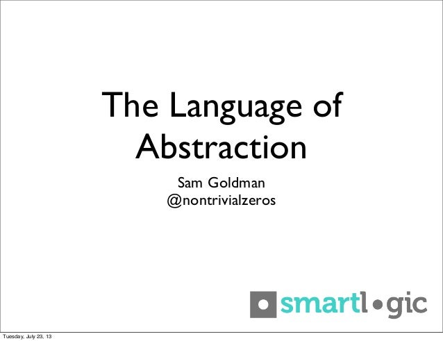 The Language of Abstraction Sam Goldman @nontrivialzeros Tuesday, July 23, 13