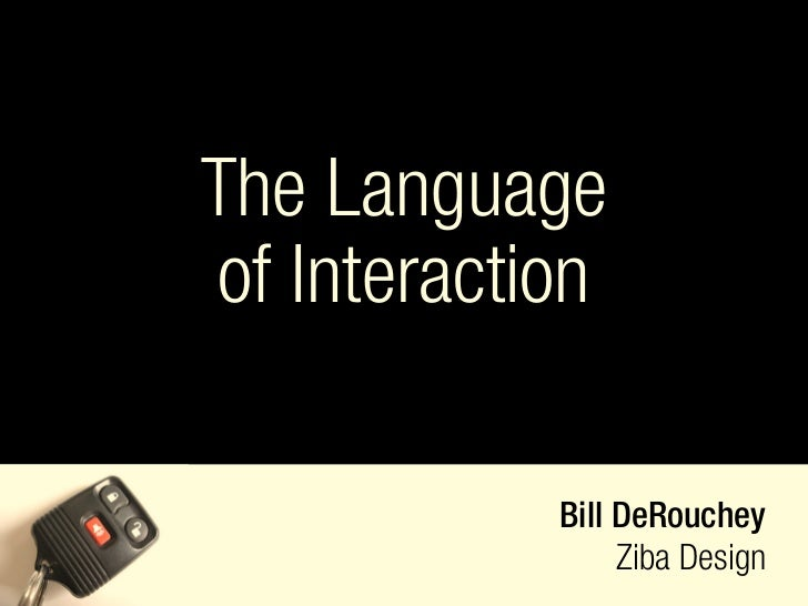 The Language of Interaction              Bill DeRouchey                  Ziba Design