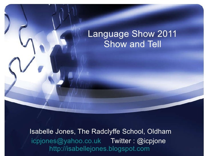 Language Show 2011 Show and Tell Isabelle Jones, The Radclyffe School, Oldham [email_address]   Twitter : @icpjone  http:/...
