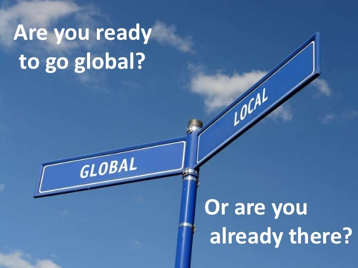 Are youready<br />togo global? <br />Orareyou<br />alreadythere?<br />