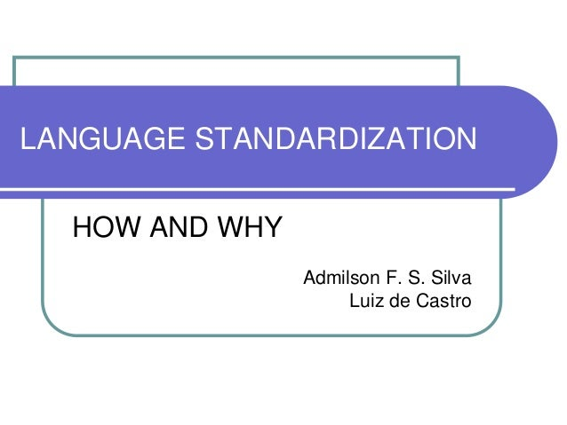 LANGUAGE STANDARDIZATION  HOW AND WHY                Admilson F. S. Silva                     Luiz de Castro