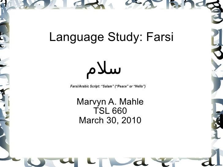 "Language Study: Farsi Marvyn A. Mahle TSL 660 March 30, 2010 سلام Farsi/Arabic Script: ""Salam"" (""Peace"" or ""Hello"")"