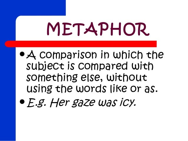 METAPHORA  comparison in which the subject is compared with something else, without using the words like or as.E.g. Her ...