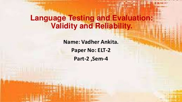 Language Testing and Evaluation:     Validity and Reliability.        Name: Vadher Ankita.          Paper No: ELT-2       ...
