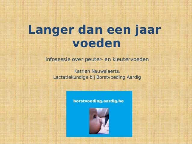 Langer dan een jaar voeden Infosessie over peuter- en kleutervoeden Katrien Nauwelaerts, Lactatiekundige bij Borstvoeding ...