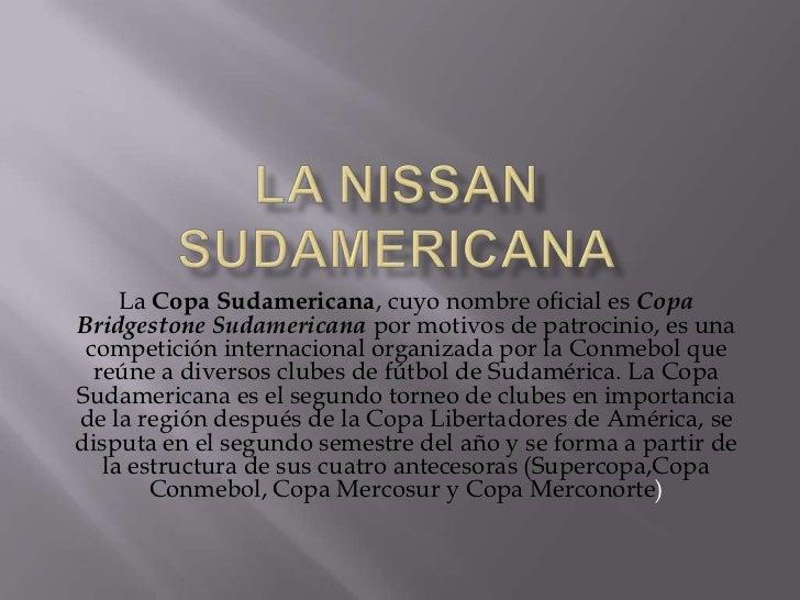 La Nissan Sudamericana<br />LaCopa Sudamericana, cuyo nombre oficial es Copa Bridgestone Sudamericanapor motivos de patr...