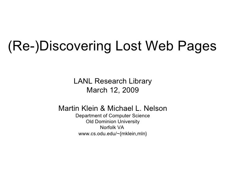 (Re-)Discovering Lost Web Pages LANL Research Library March 12, 2009 Martin Klein & Michael L. Nelson Department of Comput...