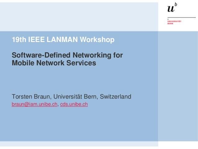 19th IEEE LANMAN WorkshopSoftware-Defined Networking forMobile Network ServicesTorsten Braun, Universität Bern, Switzerlan...