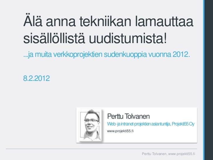 Älä anna tekniikan lamauttaasisällöllistä uudistumista!...ja muita verkkoprojektien sudenkuoppia vuonna 2012.8.2.2012     ...