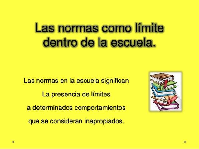 Las normas como límite dentro de la escuela. Las normas en la escuela significan La presencia de límites a determinados co...