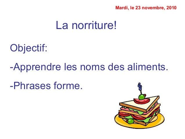 La norriture! Objectif: -Apprendre les noms des aliments. -Phrases forme. Mardi, le 23 novembre, 2010