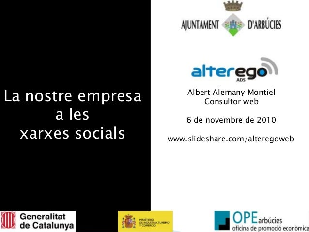 La nostre empresa a les xarxes socials Albert Alemany Montiel Consultor web 6 de novembre de 2010 www.slideshare.com/alter...