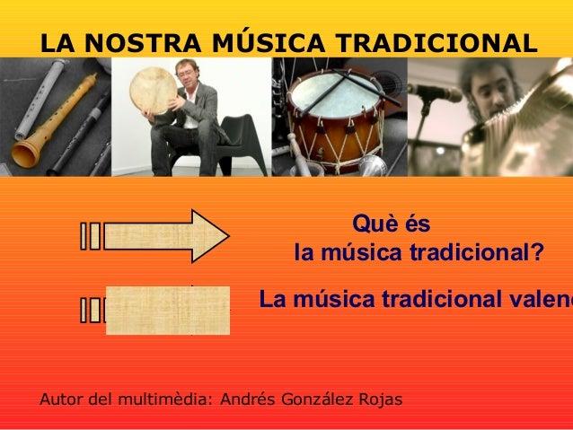 LA NOSTRA MÚSICA TRADICIONAL Què és la música tradicional? La música tradicional valenc Autor del multimèdia: Andrés Gonzá...