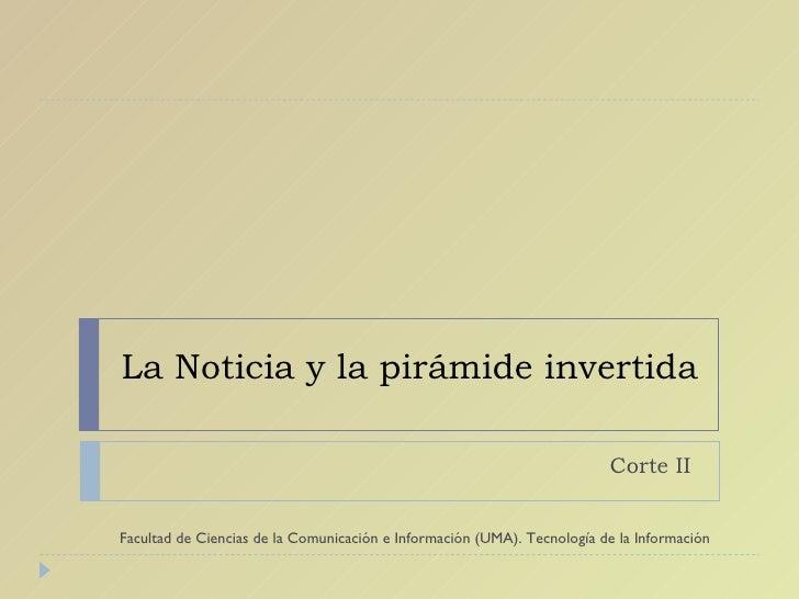 La Noticia y la pirámide invertida Corte II  Facultad de Ciencias de la Comunicación e Información (UMA). Tecnología de la...