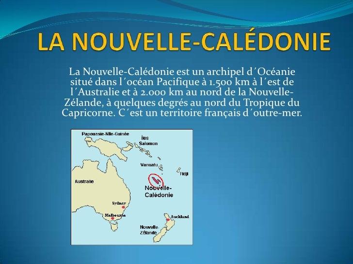 La Nouvelle-Calédonie est un archipel d´Océanie situé dans l´océan Pacifique à 1.500 km à l´est de l´Australie et à 2.000 ...