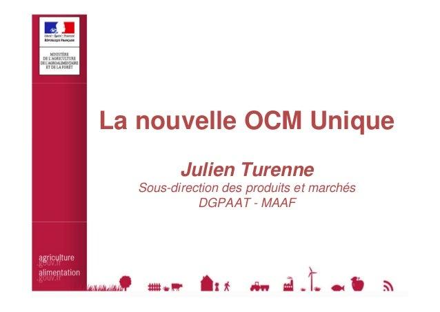 La nouvelle OCM Unique  Julien Turenne  Sous-direction des produits et marchés  DGPAAT - MAAF