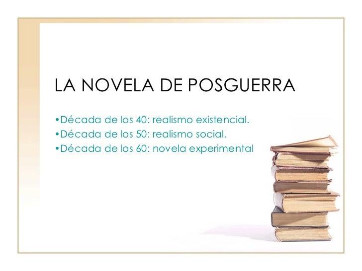 LA NOVELA DE POSGUERRA <ul><li>Década de los 40: realismo existencial. </li></ul><ul><li>Década de los 50: realismo social...