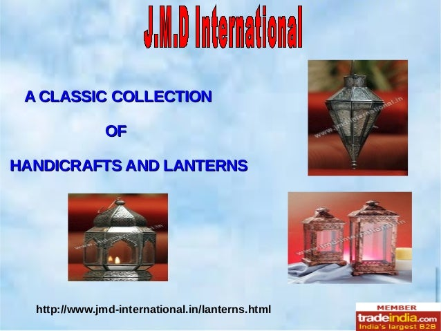 A CLASSIC COLLECTIONA CLASSIC COLLECTION OFOF HANDICRAFTS AND LANTERNSHANDICRAFTS AND LANTERNS http://www.jmd-internationa...