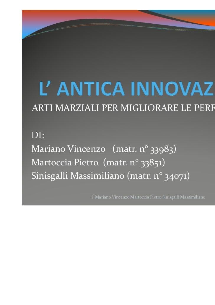 ARTI MARZIALI PER MIGLIORARE LE PERFORMANCEDI:Mariano Vincenzo (matr. n° 33983)Martoccia Pietro (matr. n° 33851)Sinisgalli...