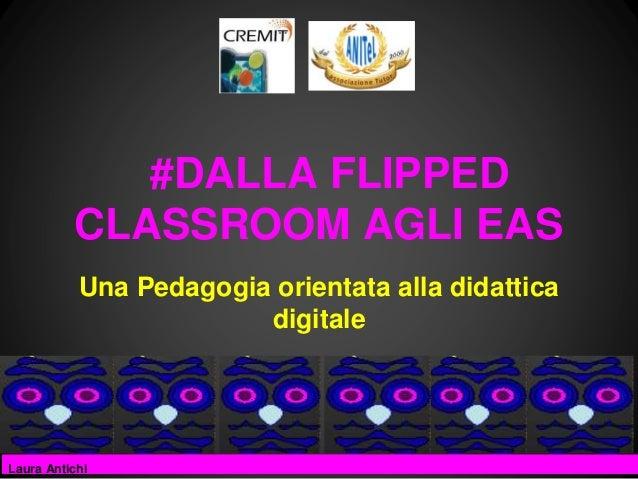 #DALLA FLIPPED CLASSROOM AGLI EAS Una Pedagogia orientata alla didattica digitale  Laura Antichi