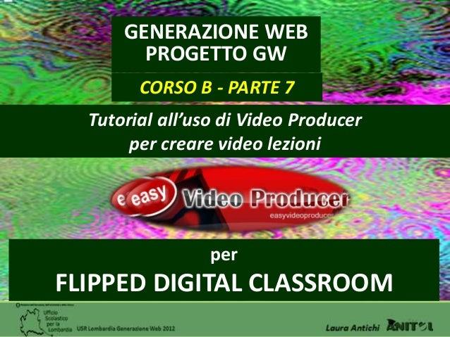 GENERAZIONE WEB        PROGETTO GW        CORSO B - PARTE 7  Tutorial all'uso di Video Producer       per creare video lez...
